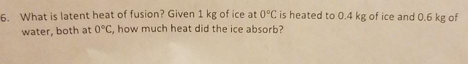 What is latent heat of fusion? Given 1 kg of ice at 0°C is heated to 0.4 kg of ice and 0.6 kg of water, both at 0°C, how much heat did the ice absorb? 6.