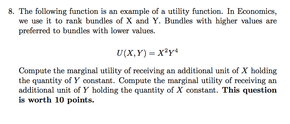 8. The following function is an example of a utility function. In Economics we use it to rank bundles of X and Y. Bundles with higher values are preferred to bundles with lower values. 2yr4 Compute the marginal utility of receiving an additional unit of X holding the quantity of Y constant. Compute the marginal utility of receiving an additional unit of Y holding the quantity of X constant. This question is worth 10 points.