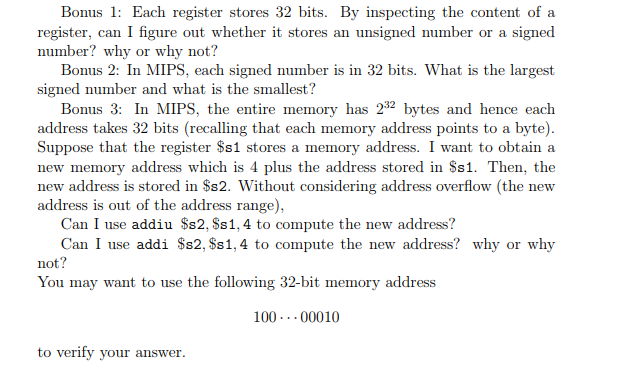 Bons1: Each register stores 32 bits. By inspecting the content of a register, can I figure out whether it stores an unsigned number or a signed number? why or why not? Bonus 2: In MIPS, each signed number is in 32 bits. What is the largest signed number and what is the smallest? Bonus 3: In MIPS, the entire memory has 232 bytes and hence each address takes 32 bits (recalling that each memory address points to a byte) Suppose that the register Ss1 stores a memory address. I want to obtain a new memory address which is 4 plus the address stored in Ss1. Then, the new address is stored in $s2. Without considering address overflow (the new address is out of the address range), Can I use addiu $s2, Ss1,4 to compute the new address? Can I use addi $s2, $s1,4 to compute the new address? why or why not? You may want to use the following 32-bit memory address 100.00010 to verify your answer