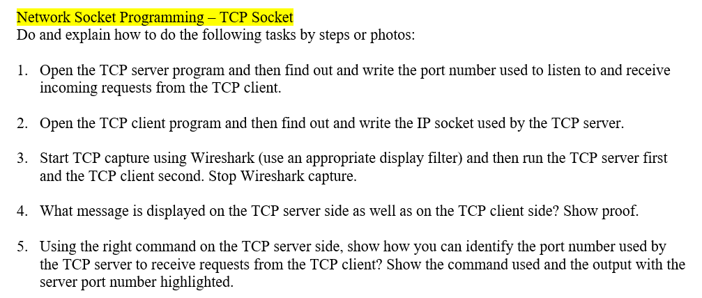 Network Socket Programming - TCP Socket Do and explain how to do the following tasks by steps or photos: Open the TCP server program and then find out and write the port number used to listen to and receive incoming requests from the TCP client. 1. 2. Open the TCP client program and then find out and write the IP socket used by the TCP server Start TCP capture using Wireshark (use an appropriate display filter) and then run the TCP server first and the TCP client second. Stop Wireshark capture. 3. 4. What message is displayed on the TCP server side as well as on the TCP client side? Show proof. 5. Using the right command on the TCP server side, show how you can identify the port number used by the TCP server to receive requests from the TCP client? Show the command used and the output with the server port number highlighted.