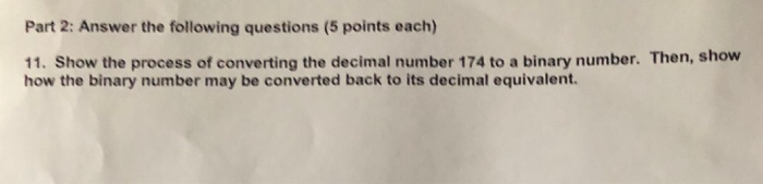 Part 2: Answer the following questions (5 points each) 11. Show the process of converting the decimal number 174 to a binary number. Then, show how the binary number may be converted back to its decimal equivalent