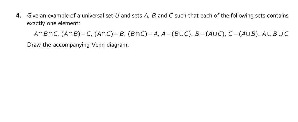 4. Give an example of a universal set U and sets A, B and C such that each of the following sets contains exactly one element: AnBnC, (AnB)-C, (Anc)-B, (BnC)-A, A-(BUC), B-(AUC), C-(AUB), AU BUC Draw the accompanying Venn diagram
