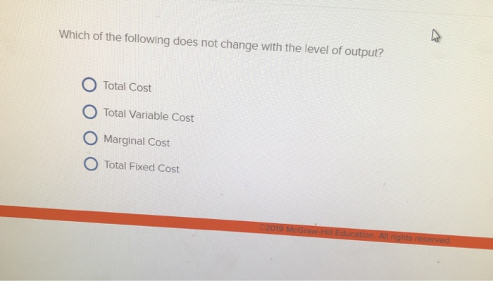 Which of the following does not change with the level of output? O Total Cost O Total Variable Cost O Marginal Cost O Total Fixed Cost