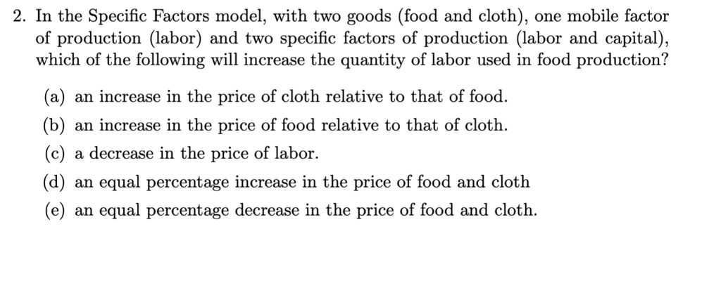2. In the Specific Factors model, with two goods (food and cloth), one mobile factor of production (labor) and two specific factors of production (labor and capital), which of the following will increase the quantity of labor used in food production? of the following will inecrease the production (a) an increase in the price of cloth relative to that of food. (b) an increase in the price of food relative to that of cloth (c) a decrease in the price of labor. (d) an equal percentage increase in the price of food and cloth (e) an equal percentage decrease in the price of food and cloth.