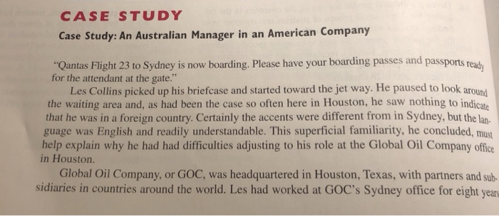 CASE STUDY Case Steudy: An Australian Manager in an American Company Qantas Flight 23 to Sydney is now boarding. Please have your boarding passes and passports readh for the attendant at the gate. Les Collins picked up his briefcase and started toward the jet way. He paused to look around the waiting area and, as had been the case so often here in Houston, he saw nothing to indicate that he was in a foreign country. Certainly the accents were different from in Sydney, but the lan guage was English and readily understandable. This superficial familiarity, he concluded, must help explain why he had had difficulties adjusting to his role at the Global Oil Company office in Houston. Global Oil Company, or GOC, was headquartered in Houston, Texas, with partners and sub sidiaries in countries around the world. Les had worked at GOCs Sydney office for eight year