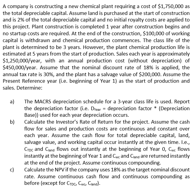 A company is constructing a new chemical plant requiring a cost of $1,750,000 as the total depreciable capital. Assume land is purchased at the start of construction and is 2% of the total depreciable capital and no initial royalty costs are applied to this project. Plant construction is completed 1 year after construction begins and no startup costs are required. At the end of the construction, $100,000 of working capital is withdrawn and chemical production commences. The class life of the plant is determined to be 3 years. However, the plant chemical production life is estimated at 5 years from the start of production. Sales each year is approximately $1,250,000/year, with an annual production cost (without depreciation) of $450,000/year. Assume that the nominal discount rate of 18% is applied, the annual tax rate is 30%, and the plant has a salvage value of $200,000. Assume the Present Reference year (i.e. beginning of Year 1) as the start of production and sales. Determine: a e MACRS depreciation schedule for a 3-year class life is used. Report the depreciation factor (ie. DYear-depreciation factor * (Depreciation Base)) used for each year depreciation occurs. Calculate the Investors Rate of Return for the project. Assume the cash flow for sales and production costs are continuous and constant over each year. Assume the cash flow for total depreciable capital, land, salvage value, and working capital occur instantly at the given time. L.e CToc and Ciand flows out instantly at the beginning of Year 0, Cwe flows instantly at the beginning of Year 1 and Cwe and Cland are returned instantly at the end of the project. Assume continuous compounding. Calculate the NPV if the company uses 18% as the target nominal discount rate. Assume continuous cash flow and continuous compounding as before (except for CTDC, Cwc, Ciand) b) c)
