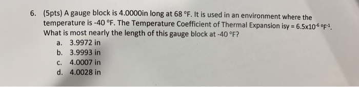 (Spts) A gauge block is 4.0000in long at 68 °F. I temperature is -40 °F. The Temperature Coefficient of Thermal Expansion isy