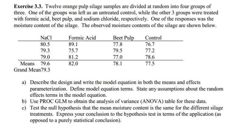 Exercise 3.3. Twelve orange pulp silage samples are divided at random into four groups of three. One of the groups was left as an untreated control, while the other 3 groups were treated with formic acid, beet pulp, and sodium chloride, respectively. One of the responses was the moisture content of the silage. The observed moisture contents of the silage are shown below NaCl 80.5 79.3 79.0 Means 79.6 Grand Mean79.3 Formic Acid 89.1 75.7 81.2 82.0 Beet Pul 77.8 79.5 77.0 78.1 Control 76.7 77.2 78.6 77.5 a) Describe the design and write the model equation in both the means and effects parameterization. Define model equation terms. State any assumptions about the random effects terms in the model equation b) Use PROC GLM to obtain the analysis of variance (ANOVA) table for these data. c) Test the null hypothesis that the mean moisture content is the same for the different silage treatments. Express your conclusion to the hypothesis test in terms of the application (as opposed to a purely statistical conclusion)