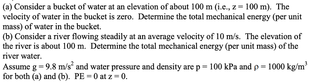 (a) Consider a bucket of water at an elevation of about 100 m (i.e., z-100 m). The velocity of water in the bucket is zero. Determine the total mechanical energy (per unit mass) of water in the bucket. (b) Consider a river flowing steadily at an average velocity of 10 m/s. The elevation of the river is about 100 m. Determine the total mechanical energy (per unit mass) of the river water Assume g 9.8 m/s2 and water pressure and density are p 100 kPa and p 1000 kg/m3 for both (a) and (b). PE-0 at z-0.