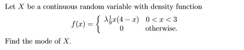 Let X be a continuous random variable with density function f(x) = 9. O , otherwise. Find the mode of X