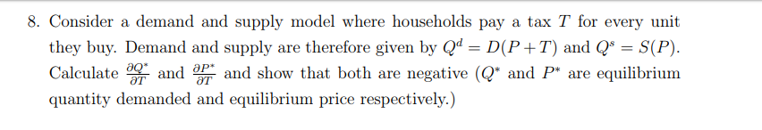 8. Consider a demand and supply model where households pay a tax T for every unit they buy. Demand and supply are therefore given byQD(P +T) and Q S(P). Calculated show that both are negative (Q and P are equilibrium quantity demanded and equilibrium price respectively.) от