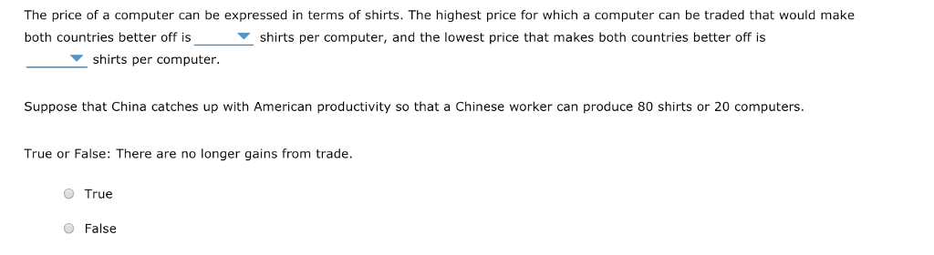 The price of a computer can be expressed in terms of shirts. The highest price for which a computer can be traded that would make both countries better off is shirts per computer, and the lowest price that makes both countries better off is shirts per computer. Suppose that China catches up with American productivity so that a Chinese worker can produce 80 shirts or 20 computers True or False: There are no longer gains from tradee O True O False
