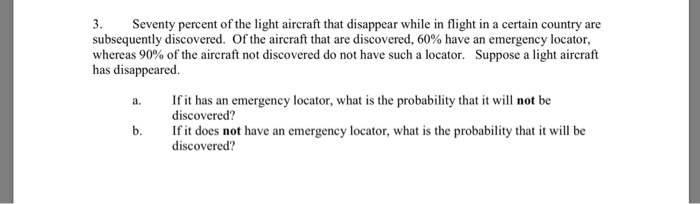 3. Seventy percent of the light aircraft that disappear while in flight in a certain country are subsequently discovered. Of the aircraft that are discovered, 60% have an emergency locator, whereas 90% of the aircraft not discovered do not have such a locator. Suppose a light aircraft has disappeared. If it has an emergency locator, what is the probability that it will not be discovered? If it does not have an emergency locator, what is the probability that it will be discovered? b.