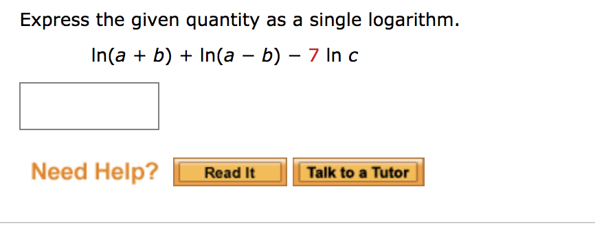 Express the given quantity as a single logarithm. In(a + b) + In(a - b) - 7 In c Need Help? Read It Talk to a Tutor