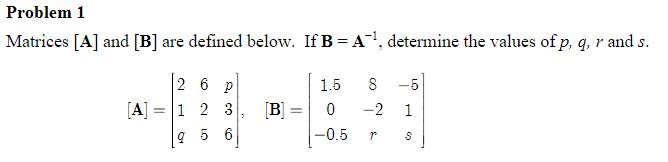 Problem 1 Matrices [A] and [B] are defined below. If B = A-1, determine the values ofp, q, r and s. 2 6 p 1.5 8-5 A 12 3. B0-2 1 -0.5 O.ki r