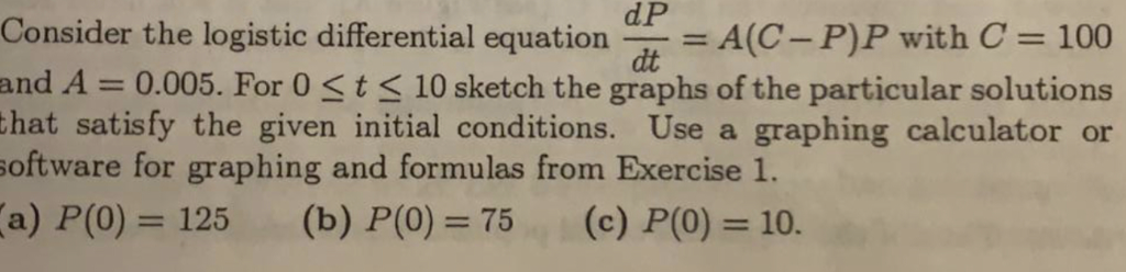 Consider the logistic differential equationA(C- P)P with C 100 and A = 0.005. For 0 < t < 10 sketch the graphs of the particular solutions dP dt that satisfy the given initial conditions. Use a graphing calculator or software for graphing and formulas from Exercise 1. a) P(0) 125 (b) P(0) 75(c) P(0) 10.