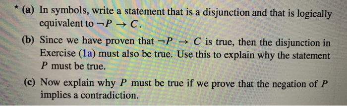 * (a) In symbols, write a statement that is a disjunction and that is logically equivalent to-P-C (b) Since we have proven th
