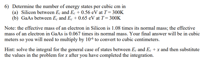 6) Determine the number of energy states per cubic cm in (a) Silicon between Ec and Ec 0.56 eV at T- 300K (b) GaAs between Ec and Ec 0.65 eV at T-300K Note: the effective mass of an electron in Silicon is 1.08 times its normal mass; the effective mass of an electron in GaAs is 0.067 times its normal mass. Your final answer will be in cubic meters so you will need to multiply by 10-6 to convert to cubic centimeters. Hint: solve the integral for the general case of states between Ec and Ec +x and then substitute the values in the problem for x after you have completed the integration.