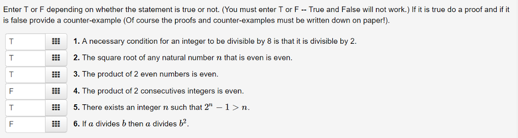 Enter T or F depending on whether the statement is true or not. (You must enter T or F - - True and False will not work.) If it is true do a proof and if it is false provide a counter-example (Of course the proofs and counter-examples must be written down on paper!) EEE 1. A necessary condition for an integer to be divisible by 8 is that it is divisible by 2. i 2. The square root of any natural number n that is even is even. 3. The product of 2 even numbers is even. li4. The product of 2 consecutives integers is even. EE 5.There exists an integer n such that 2-1 n EEE 6. If a divides b then a divides b2