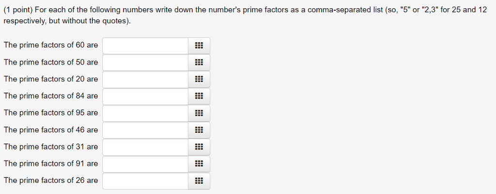 (1 point) For each of the following numbers write down the numbers prime factors as a comma-separated list (so, 5 or 2,3 for 25 and 12 respectively, but without the quotes) The prime factors of 60 are The prime factors of 50 are The prime factors of 20 are The prime factors of 84 are The prime factors of 95 are The prime factors of 46 are The prime factors of 31 are The prime factors of 91 are The prime factors of 26 are