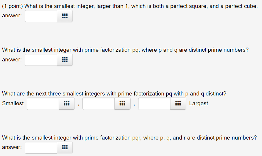 (1 point) What is the smallest integer, larger than 1, which is both a perfect square, and a perfect cube answer What is the smallest integer with prime factorization pq, where p and q are distinct prime numbers? answer: What are the next three smallest integers with prime factorization pq with p and q distinct? Smallest Largest What is the smallest integer with prime factorization pqr, where p, q, and r are distinct prime numbers? answer.