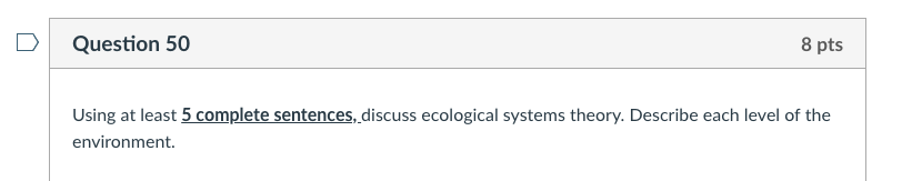 Question 50 8 pts Using at least 5 complete sentences,discuss ecological systems theory. Describe each level of the environme