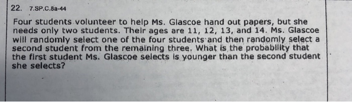 22. 7.SP.C.8a-44 Four students volunteer to help Ms. Glascoe hand out papers, but she needs only two students. Their ages are 11, 12, 13, and 14. Ms. Glascoe will randomly select one of the four students and then randomly select a second student from the remaining three. What is the probablity that the first student Ms. Glascoe selects is younger than the second student she selects?