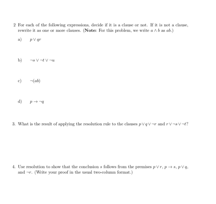 2 For each of the following expressions, decide if it is a clause or not. If it is not a clause, rewrite it as one or more clauses. (Note: For this problem, we write a ^ b as ab.) a) pV qr c)(ab) d) P 3. What is the result of applying the resolution rule to the clauses p VqVr and rV-sV-t? 4. Use resolution to show that the conclusion s follows from the premises pVr,ps, pVq and r. (Write your proof in the usual two-column format