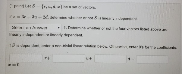 (1 point) Let S fr,u, d, z] be a set of vectors. If 3r 3u + 2d, determine whether or not S is linearly independent. Select an Answer 1. Determine whether or not the four vectors listed above are linearly independent or linearly dependent. If S is dependent, enter a non-trivial linear relation below. Otherwise, enter Os for the coefficients. 2u d+ 0.