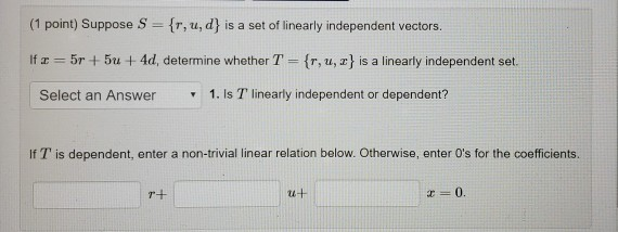 (1 point) Suppose S fr, u, d is a set of linearly independent vectors. If z = 5r + 5t + 4d, determine whether T-(r, u, z} is a linearly independent set. Select an Answer 1. Is T linearly independent or dependent? If T is dependent, enter a non-trivial linear relation below. Otherwise, enter Os for the coefficients.