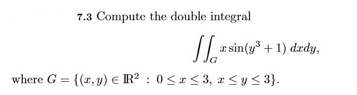 7.3 Compute the double integral x sin(уз + 1) da da, where G {(x, y) EIR2 : 0£1<3, x < y < 3}