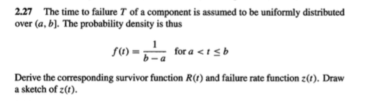 2.27 The time to failure T of a component is assumed to be uniformly distributed over (a, b. The probability density is thus (1)for a<isb b-a Derive the corresponding survivor function R(t) and failure rate function z(). Draw a sketch of z()