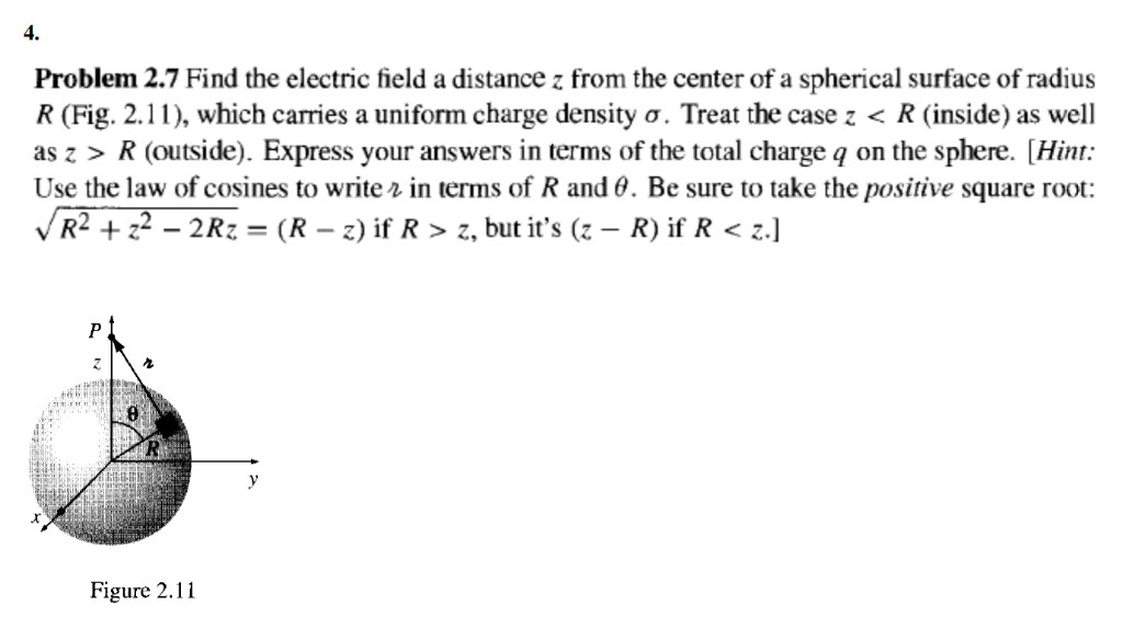 4. Problem 2.7 Find the electric field a distance z from the center of a spherical surface of radius R (Fig. 2.1 1), which ca