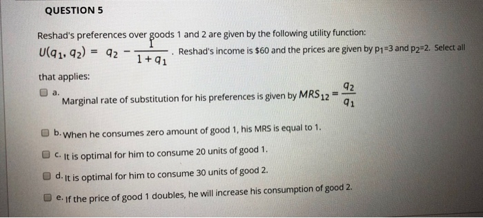 QUESTION 5 Reshads preferences over goods 1 and 2 are given by the following utility function: Uq1. 42) Reshads income is $60 and the prices are given by p1-3 and p2-2. Select all that applies: 1+q1 42 41 a. Marginal rate of substitution for his preferences is given by MRS12 When he consumes zero amount of good 1, his MRS is equal to 1. c. It is optimal for him to consume 20 units of good 1. @dㆎt is optimal for him to consume 30 units of good 2. ■ eff the price of good 1 doubles, he will increase his consumption of good 2.