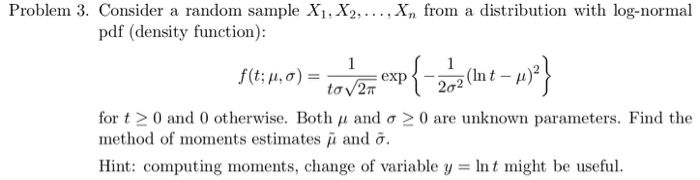 Problem 3. Consider a random sample X1, X2,..., Xn from a distribution with log-normal pdf (density function): for t 0 and 0 otherwise. Both μ and σ 0 are unknown parameters. Find the method of moments estinates μ and σ. Hint: computing moments, change of variable y = Int might be useful.