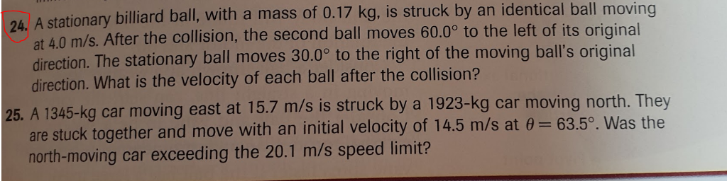 A stationary billiard ball, with a mass of 0.17 kg, is struck by an identical ball moving at 4.0 m/s. After the collision, the second ball moves 60.09 to the left of its original direction. The stationary ball moves 30.0° direction. What is the velocity of each ball after the collision? 24. to the right of the moving balls original 25. A 1345-kg car moving east at 15.7 m/s is struck by a 1923-kg car moving north. They 63.5o. Was the are stuck together and move with an initial velocity of 14.5 m/s at north-moving car exceeding the 20.1 m/s speed limit?