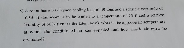 5) A room has a total space cooling load of 40 tons and a sensible heat ratio of 0.85. If this room is to be cooled to a temp
