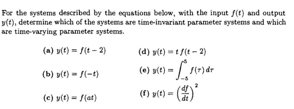 For the systems described by the equations below, with the input f(t) and output y(t), determine which of the systems are time-invariant parameter systems and which are time-varying parameter systems. (a) y(t) = f(t-2) (d) y(t) = tf(t-2) (e) y(t) = | f(r)dr (f) v(t)-dt 5 -5 2 (c) v(t)-f(at)