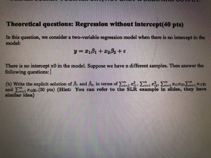 Theoretical questions: Regression without intercept(40 pts) In this question, we consider a two-variable regression model when there is no intercept in the model: There is no intercept x0 in the model. Suppose we have n different samples. Then answer the following questions: (b) Write the explícit solution of βι and函, in terms of Ση 1 гг, Σί.1 za, Σ-1 zazi2Σ㈡ raVi and Σ-1Equ.(30 pts) (Hint: You can refer to the SLR example in slides, they have similar idea)