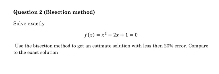 Question 2 (Bisection method) Solve exactly f(x) = x2-2x+1=0 Use the bisection method to get an estimate solution with less then 20% error. Compare to the exact solution