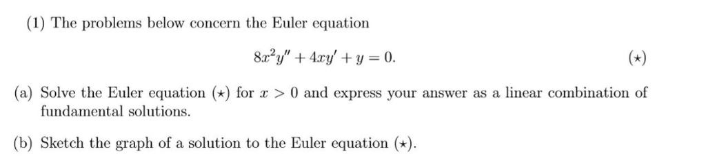 (1) The problems below concern the Euler equation (a) Solve the Euler equation () for > 0 and express your answer as a linear combination of fundamental solutions (b) Sketch the graph of a solution to the Euler equation )