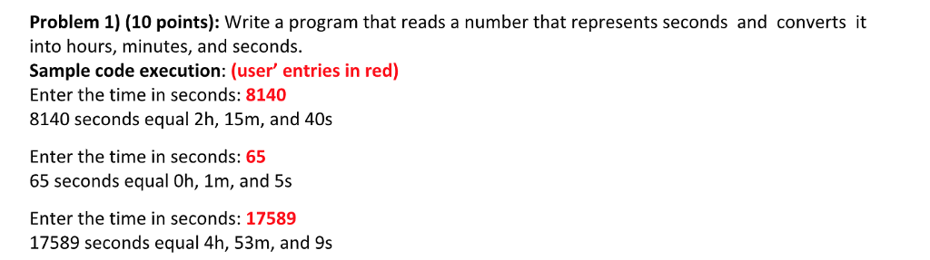 Problem 1) (10 points): Write a program that reads a number that represents seconds and converts it into hours, minutes, and seconds. Sample code execution: (user entries in red) Enter the time in seconds: 8140 8140 seconds equal 2h, 15m, and 40s Enter the time in seconds: 65 65 seconds equal Oh, 1m, and 5s Enter the time in seconds: 17589 17589 seconds equal 4h, 53m, and 9s