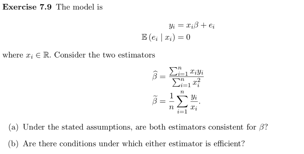 Exercise 7.9 The model is where x; R. Consider the two estimators 1-yi (a) Under the stated assumptions, are both estimators consistent for β? (b) Are there conditions under which either estimator is efficient?