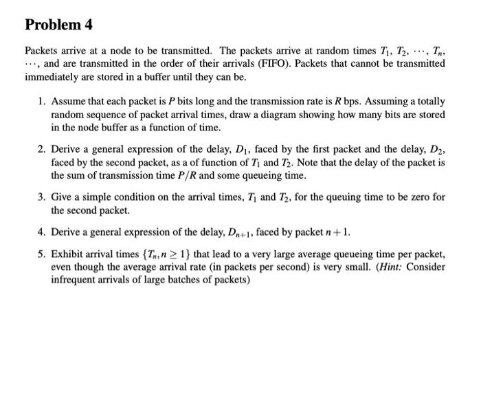 Problem 4 Packets arrive at a node to be transmitted. The packets arrive at random times Ti. T2. T ..., and are transmitted in the order of their arrivals (FIFO). Packets that cannot be transmitted immediately are stored in a buffer until they can be. 1. Assume that each packet is P bits long and the transmission rate is R bps. Assuming a totally random sequence of packet arrival times, draw a diagram showing how many bits are stored in the node buffer as a function of time. 2. Derive a general expression of the delay, Di, faced by the first packet and the delay, D2, faced by the second packet, as a of function of Ti and T. Note that the delay of the packet is the sum of transmission time P/R and some queueing time 3. Give a simple condition on the arrival times, T and T2, for the queuing time to be zero for the second packet. 4. Derive a general expression of the delay, Dn+1, faced by packet 5. Exhibit arrival times {T,n 2 1 that lead to a very large average queueing time per packet, even though the average arrival rate (in packets per second) is very small. (Hint: Consider infrequent arrivals of large batches of packets)
