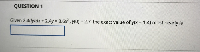 QUESTION 1 Given 2.4dy/dk+2.4y 3.6x2, yo) 2.7, the exact value of yx 1.4) most nearly is