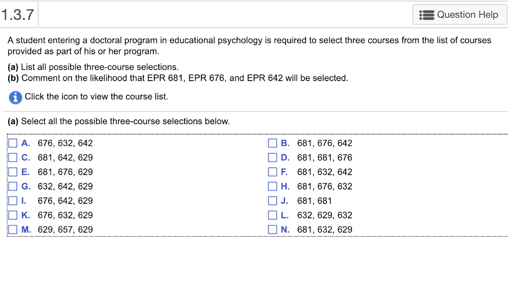 1.3.7 Question Help A student entering a doctoral program in educational psychology is required to select three courses from the list of courses provided as part of his or her program (a) List all possible three-course selections (b) Comment on the likelihood that EPR 681, EPR 676, and EPR 642 will be selected Click the icon to view the course list. (a) Select all the possible three-course selections below A. 676, 632, 64.2 C. 681, 642, 629 E. 681, 676, 629 G. 632, 642, 629 1. 676, 642, 629 K. 676, 632, 629 M. 629, 657, 629 B. 681, 676, 64:2 D. 681, 681, 676 F. 681, 632, 64:2 Н. 681.676.632 J. 681, 681 L. 632, 629, 632 N. 681, 632, 629