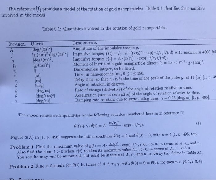 The reference [1] provides a model of the rotation of gold nanoparticles. Table 0.1 identifies the quantities involved in the model. Table 0.1: Quantities involved in the rotation of gold nanoparticles. DESCRIPTION Amplitude of the impulsive torque g. SYMBOL UNITS eg/(ns g-(nm)2 deg/(ns)2 Impulsive torque;f(t) lo.A .(t/Te) [deg/(ns)2] lg. (nm) . exp(-t/re)/(nl) with maximum 4600 In Impulsive torque; g(t) = A . (t/n) . exp(--t/n)/(n!). Moment of inertia of a gold nanoparticle dimer; 1.-4.4-10-12, g . (nm)2 Dimensionless integer, to be fitted. Time, in nano-seconds [ns), 0 St s 150. Delay time, so that n Te is the time of the peak of the pulse g, at 11 Ins] [1, p. 4 Io ns ns deg deg/ns] [deg/(ns)2 deg/ns Te Angle of rotation, in degrees. Rate of change (derivative) of the angle of rotation relative to time. Acceleration (second derivative) of the angle of rotation relative to time. Damping rate constant due to surrounding drag, γ-0.03 [deg/nsUI, p. 4951 The model relates such quantities by the following equation, numbered here as in reference 1) Aexp-t/T) n! Figure 3(A) in 11, p. 496] suggests the initial condition θ(0)-0 and 0(0) 0, with-4 [1, p. 495. top Also find the time t >0 when g(t) reaches its maximum value for t >O, in terms of A, Tes and n. Problem 2 Find a formula for θ(t) in terms of A, tte, γ, with θ(0) 0 θ(0), for each n E {0, 1, 2, 3, 4). m value of g(t) := A . war . exp(-t/n) for t > 0, in terms of A, Te, and n. You results may not be numerical, but must be in terms of A, Te, and n, to verify the claims in Table 0.1.
