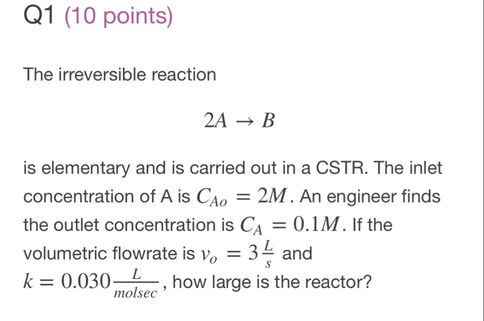 Q1 (10 points) The irreversible reaction 2A→B is elementary and is carried out in a CSTR. The inlet concentration of A is CAo 2M. An engineer finds the outlet concentration is CA 0.1M. If the volumetric flowrate is vo-32 and k 0.030-101sec , how large i molbec how large is the reactor?