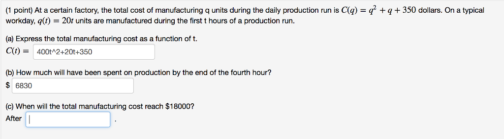 (1 point) At a certain factory, the total cost of manufacturing q units during the daily production run is Cg) workday, q(t) -20t units are manufactured during the first t hours of a production run. 350 dollars. On a typical (a) Express the total manufacturing cost as a function of t. (b) How much will have been spent on production by the end of the fourth hour? $6830 (c) When will the total manufacturing cost reach $18000? After