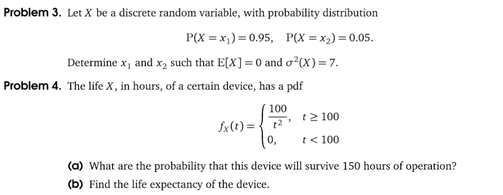 Problem 3. Let X be a discrete random variable, with probability distribution P(X x)0.95, P(Xx2) 0.05 Determine X1 and X2 such that E[X] 0 and σ2(X)-7. Problem 4. The life X, in hours, of a certain device, has a pdf 100 x()t2 2 100 0, t<100 (a) What are the probability that this device will survive 150 hours of operation? (b) Find the life expectancy of the device.